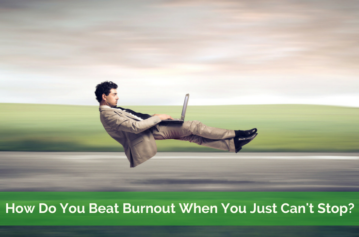 how do yo beat burnout when you just can't stop?